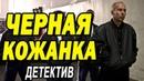 Бандитский фильм напомнит про 90ые ЧЕРНАЯ КОЖАНКА Русские детективы новинки 2020