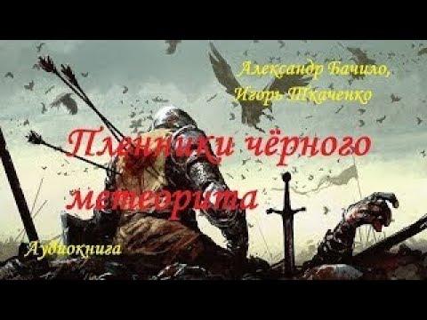 Александр Бачило Игорь Ткаченко ПЛЕННИКИ ЧЁРНОГО МЕТЕОРИТА аудиокнига фантастика