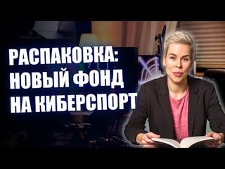 Распаковка: новый фонд на киберспорт // Наталья Смирнова