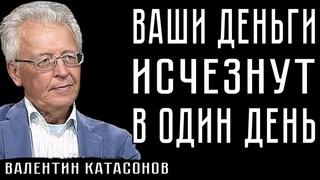 ВАШИ ДЕНЬГИ ИСЧЕЗНУТ В ОДИН ДЕНЬ #ВалентинКатасонов