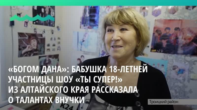 Бабушка 18 летней участницы шоу Ты супер из Алтайского края рассказала о талантах внучки