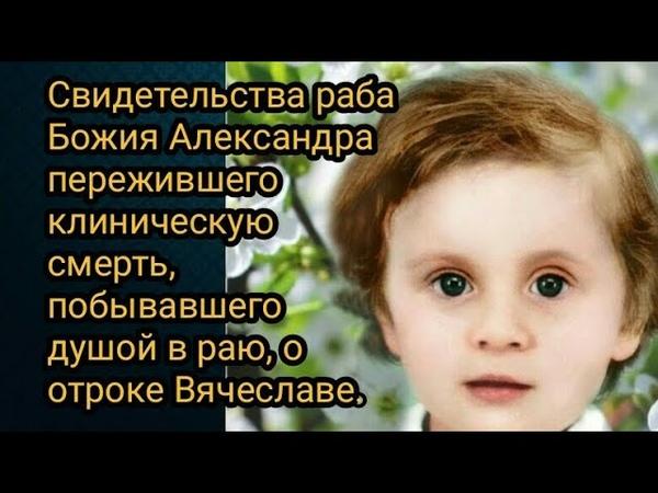 Свидетельства Александра пережившего клиническую смерть побывавшего душой в раю о отроке Вячеславе