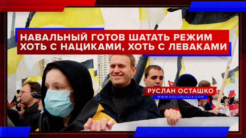 Навальный готов шатать режим хоть с нациками, хоть с леваками (Руслан Осташко)