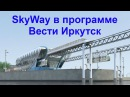 SkyWay в программе Вести Иркутск
