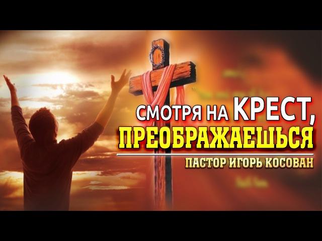 Проповедь - Смотря на крест, преображаешься - Игорь Косован