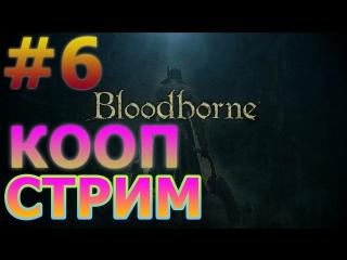 BLOODBORNE КООПЕРАТИВНЫЙ СТРИМ НА PS4 PRO #6 - МЯСО ГРИЛЬ