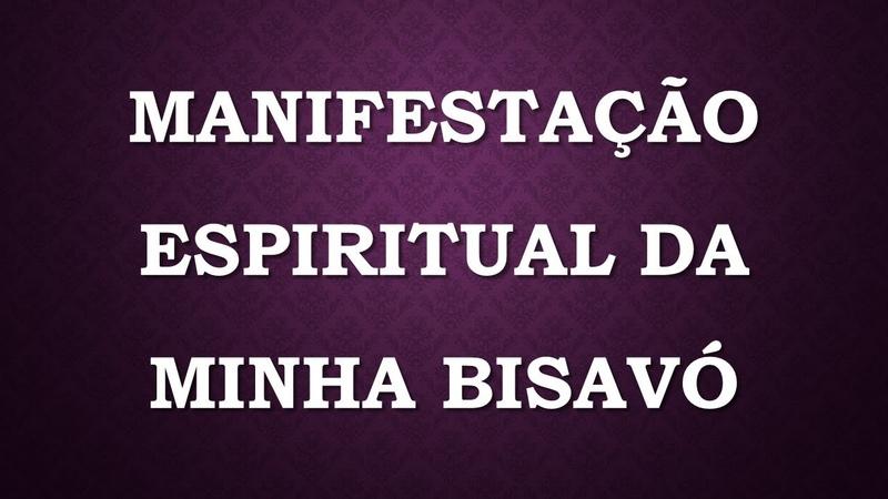 MANIFESTAÇÃO ESPIRITUAL DA MINHA BISAVÓ MATERNA. (TESTEMUNHO)