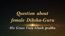 HG Basu Ghosh prabhu - Question about female Diksha-Guru