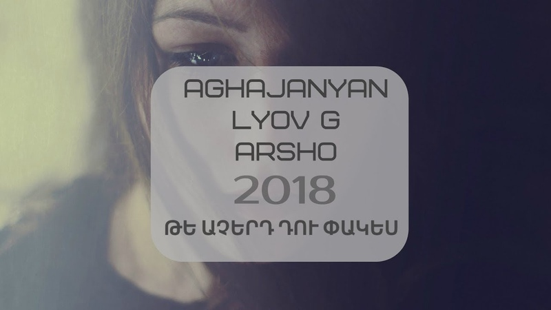Tenca (Aghajanyan) / Lyov G / Arsho - Te Acherd du pakes / Պրեմիերա 2018 /