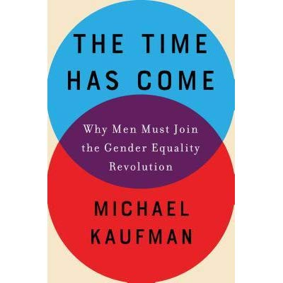 The Time Has Come Why Men Must Join the Gender Equality Revolution - Michael Kaufman