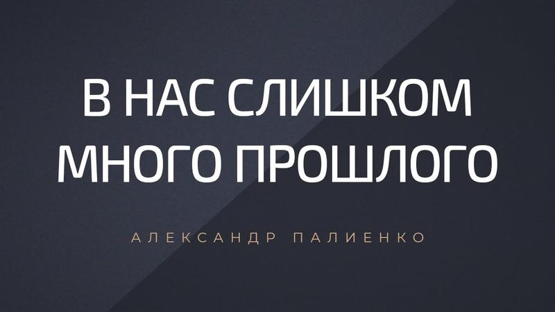 ..'..в .. нас.. слишком много прошлого..'.. Александр Палиенко..