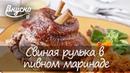 Свиная рулька в пивном маринаде - Готовим Вкусно 360!