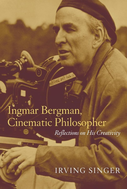 Ingmar Bergman, Cinematic Philosopher Reflections on His Creativity by Irving Singer