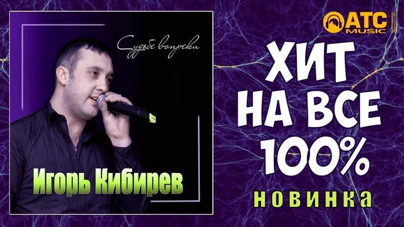 Игорь Кибирев - Судьбе Вопреки ХИТ НА ВСЕ 100% НОВИНКА