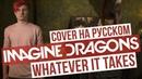Imagine Dragons - Whatever It Takes Cover на русском RADIO TAPOK Кавер