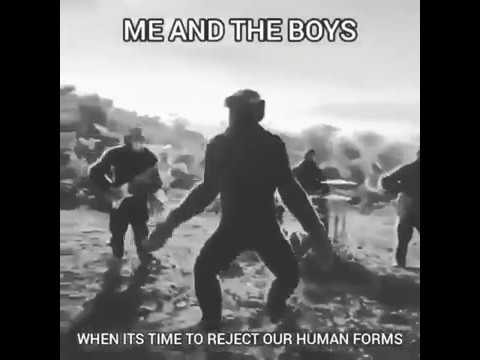 Me and The Boys when its time to reject our human forms