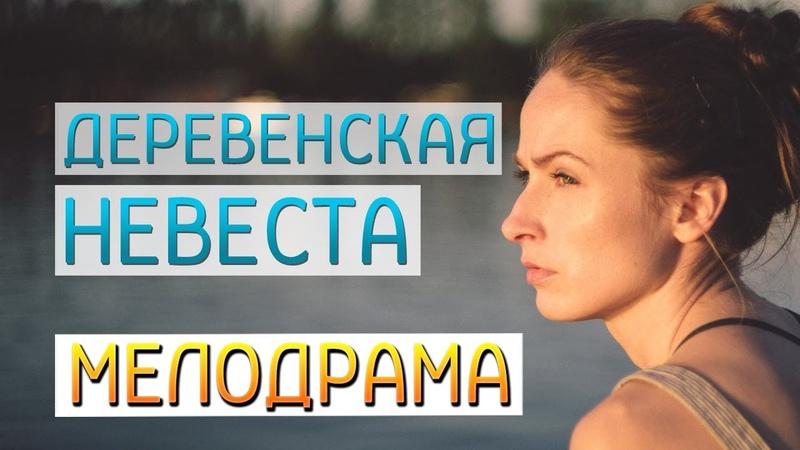 Добрый легкий фильм о любви Деревенская невеста Русские мелодрамы новинки 2019