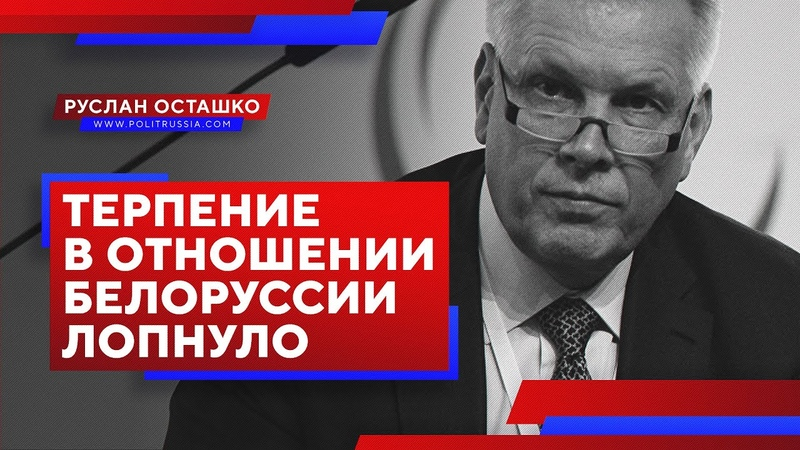 Терпение в отношении Белоруссии лопнуло (Руслан Осташко)