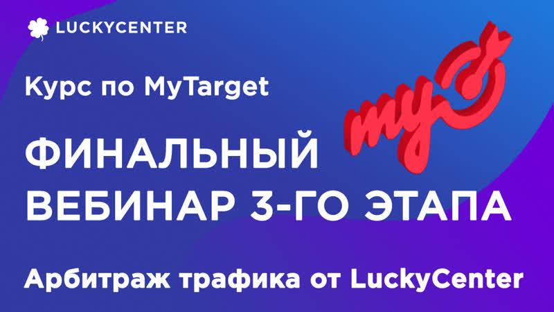 Курс по MyTarget   Фин. вебинар 3-го этапа (2 поток)   Арбитраж трафика от LuckyCenter