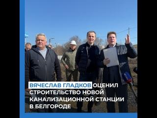 Вячеслав Гладков оценил строительство новой канализационной станции в Белгороде