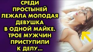 Среди простыней лежала молодая девушка в одной майке. Трое мужчин приступили к делу…