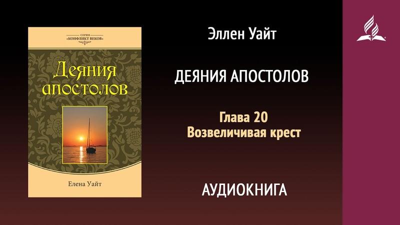 Деяния апостолов Глава 20 Возвеличивая крест Эллен Уайт Аудиокнига Адвентисты