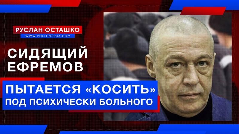 Ефремов пытается косить под психически больного чтобы скостили срок Руслан Осташко